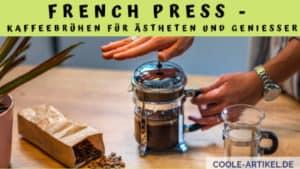 French Press Kaffeebrühen für Ästheten und Genießer