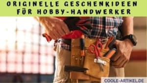 Originelle Geschenkideen für Hobby-Handwerker
